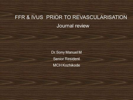 FFR & IVUS PRIOR TO REVASCULARISATION Journal review Dr.Sony Manuel M Senior Resident MCH Kozhikode.