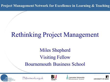 Project Management Network for Excellence in Learning & Teaching Rethinking Project Management Miles Shepherd Visiting Fellow Bournemouth Business School.