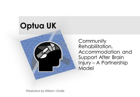 Optua UK Presented by William Challis Community Rehabilitation, Accommodation and Support After Brain Injury – A Partnership Model.