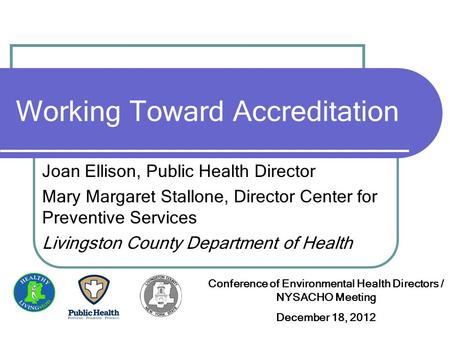 Working Toward Accreditation Joan Ellison, Public Health Director Mary Margaret Stallone, Director Center for Preventive Services Livingston County Department.