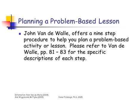 Information from Van de Walle (2004) And Wiggins and McTighe (2005)Jamar Pickreign, Ph.D. 2005 Planning a Problem-Based Lesson John Van de Walle, offers.