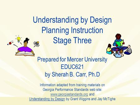 Understanding by Design Planning Instruction Stage Three Prepared for Mercer University EDUC621 by Sherah B. Carr, Ph.D Information adapted from training.