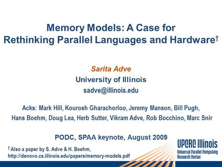 Memory Models: A Case for Rethinking Parallel Languages and Hardware † Sarita Adve University of Illinois Acks: Mark Hill, Kourosh Gharachorloo,
