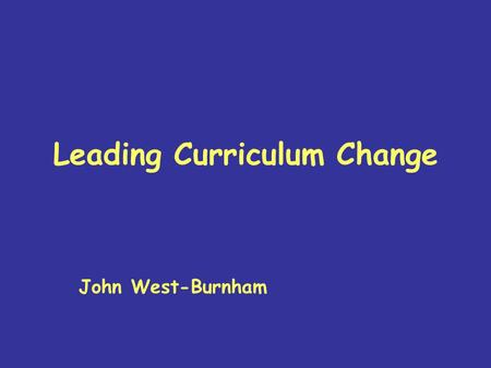 Leading Curriculum Change John West-Burnham. Why Change? 1.From 19 th Century schools to 21 st Century education 2.Learning for the 21 st Century 3.The.
