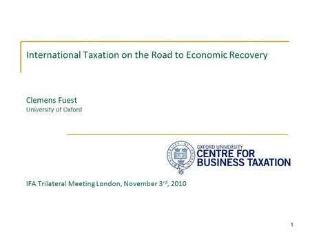 1 International Taxation on the Road to Economic Recovery Clemens Fuest University of Oxford IFA Trilateral Meeting London, November 3 rd, 2010.