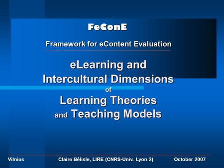 VilniusOctober 2007Claire Bélisle, LIRE (CNRS-Univ. Lyon 2) eLearning and Intercultural Dimensions of Learning Theories and Teaching Models FeConE Framework.