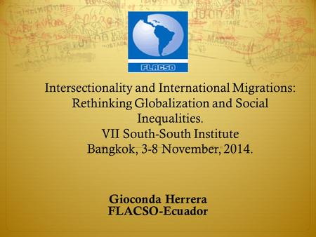 Intersectionality and International Migrations: Rethinking Globalization and Social Inequalities. VII South-South Institute Bangkok, 3-8 November, 2014.