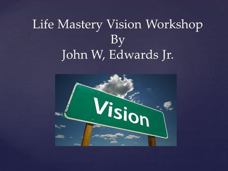 Life Mastery Vision Workshop By John W, Edwards Jr.
