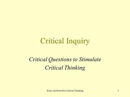 From: Institute for Critical Thinking1 Critical Inquiry Critical Questions to Stimulate Critical Thinking.