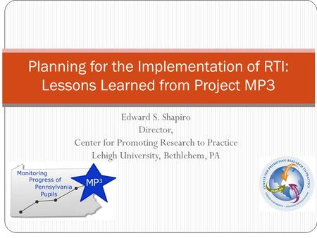 Edward S. Shapiro Director, Center for Promoting Research to Practice Lehigh University, Bethlehem, PA Planning for the Implementation of RTI: Lessons.