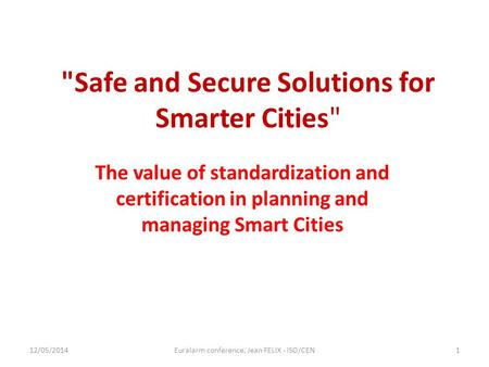 Safe and Secure Solutions for Smarter Cities The value of standardization and certification in planning and managing Smart Cities 12/05/2014Euralarm.