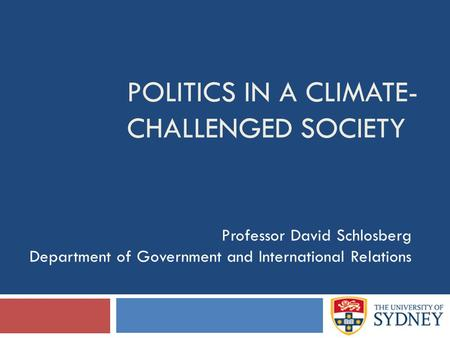 POLITICS IN A CLIMATE- CHALLENGED SOCIETY Professor David Schlosberg Department of Government and International Relations.