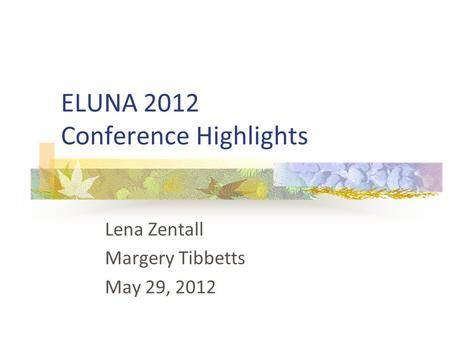 ELUNA 2012 Conference Highlights Lena Zentall Margery Tibbetts May 29, 2012.