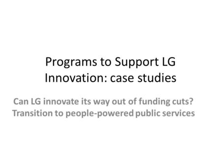 Programs to Support LG Innovation: case studies Can LG innovate its way out of funding cuts? Transition to people-powered public services.