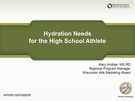 Hydration Needs for the High School Athlete Mary Andrae, MS,RD Regional Program Manager Wisconsin Milk Marketing Board wmmb.com/sports.