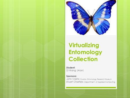 Virtualizing Entomology Collection Student: Di Wang (Alan) Sponsors: John Marris: Curator, Entomology Research Museum Stuart Charters: Department of Applied.