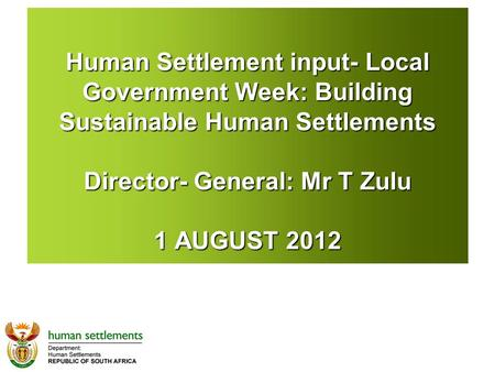 Human Settlement input- Local Government Week: Building Sustainable Human Settlements Director- General: Mr T Zulu 1 AUGUST 2012.
