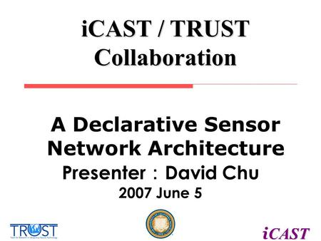 CAST i CAST iCAST / TRUST Collaboration Presenter : David Chu 2007 June 5 A Declarative Sensor Network Architecture.