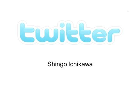 Twitter Shingo Ichikawa. General Descriptions What is twitter? –Twitter is a free social networking and micro-blogging service that enables its users.