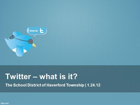 Twitter – what is it? The School District of Haverford Township | 1.24.12.