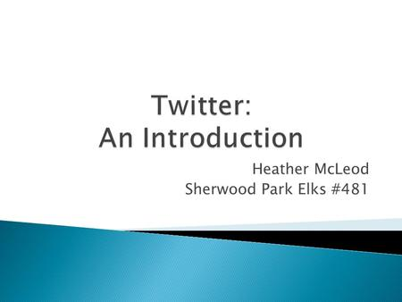 Heather McLeod Sherwood Park Elks #481.  What is Twitter?  Why use Twitter?  Twitter 101 ◦ Key Twitter Terms ◦ Getting Started ◦ Examples  Twitter.