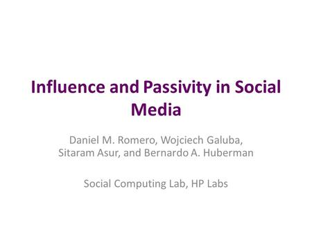 Influence and Passivity in Social Media Daniel M. Romero, Wojciech Galuba, Sitaram Asur, and Bernardo A. Huberman Social Computing Lab, HP Labs.