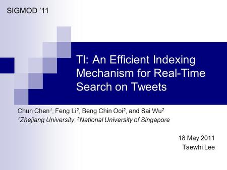 TI: An Efficient Indexing Mechanism for Real-Time Search on Tweets Chun Chen 1, Feng Li 2, Beng Chin Ooi 2, and Sai Wu 2 1 Zhejiang University, 2 National.