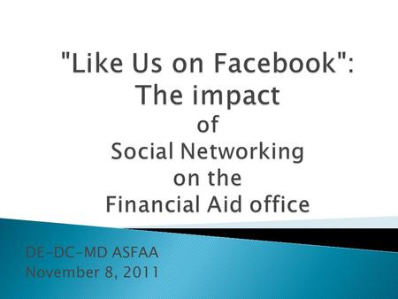 DE-DC-MD ASFAA November 8, 2011.  Why use social networking?  How to use social networking ◦ Introduction to Facebook and Twitter  Watching for trends.