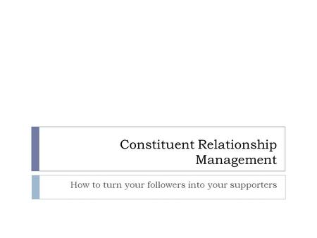 Constituent Relationship Management How to turn your followers into your supporters.