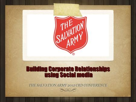 Building Corporate Relationships using Social media THE SALVATION ARMY 2012 CRD CONFERENCE.