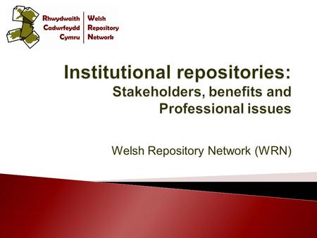 Welsh Repository Network (WRN).  Introduce repositories and their role within institutions  Explore the benefits of an institutional repository to its.