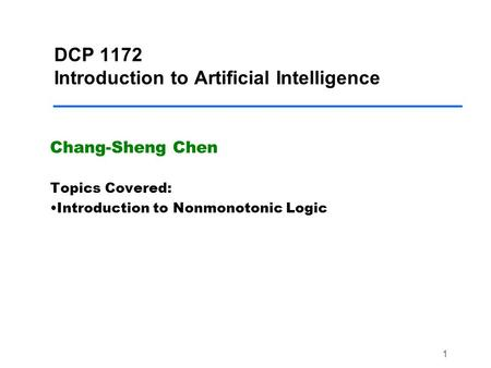 1 DCP 1172 Introduction to Artificial Intelligence Chang-Sheng Chen Topics Covered: Introduction to Nonmonotonic Logic.