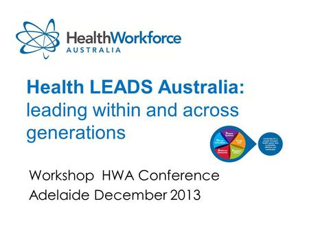 Health LEADS Australia: leading within and across generations Workshop HWA Conference Adelaide December 2013.