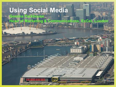 Using Social Media Gemma Parkhouse Head of Marketing & Communications, ExCeL London.