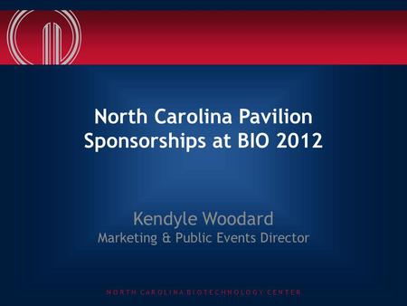 N O R T H C A R O L I N A B I O T E C H N O L O G Y C E N T E R North Carolina Pavilion Sponsorships at BIO 2012 Kendyle Woodard Marketing & Public Events.