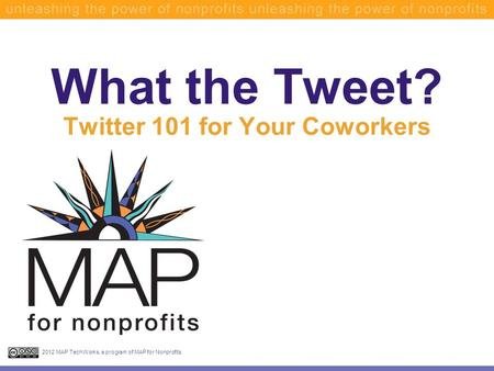 What the Tweet? Twitter 101 for Your Coworkers 2012 MAP TechWorks, a program of MAP for Nonprofits.