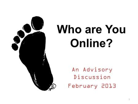 Who are You Online? An Advisory Discussion February 2013 1.