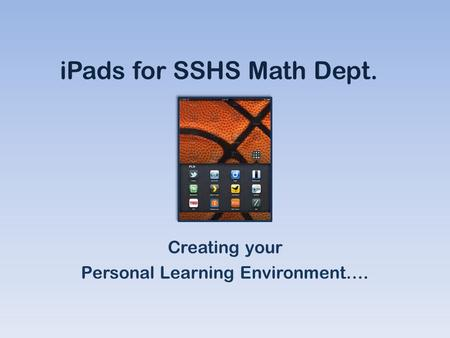 IPads for SSHS Math Dept. Creating your Personal Learning Environment….
