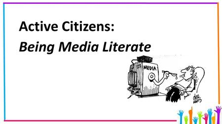 Active Citizens: Being Media Literate. Media Literacy If we want to be active citizens we need to know what is happening in the world around us. Where.