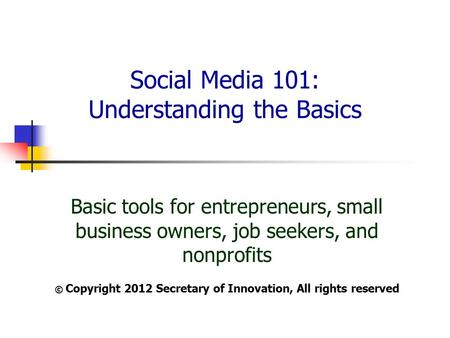 Social Media 101: Understanding the Basics Basic tools for entrepreneurs, small business owners, job seekers, and nonprofits © Copyright 2012 Secretary.