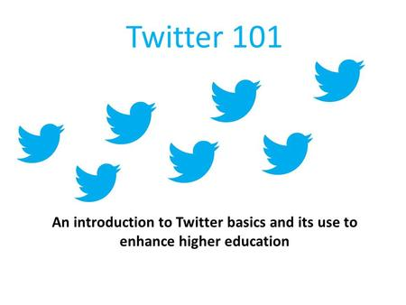 Twitter 101 An introduction to Twitter basics and its use to enhance higher education.