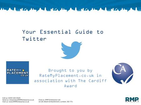 Your Essential Guide to Twitter Brought to you by RateMyPlacement.co.uk in association with The Cardiff Award.
