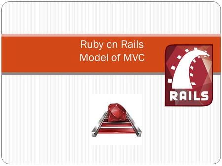 Ruby on Rails Model of MVC. Model-View-Controller Paradigm A way of organizing a software system Benefits: Isolation of business logic from the user interface.
