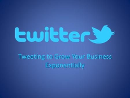 Tweeting to Grow Your Business Exponentially.