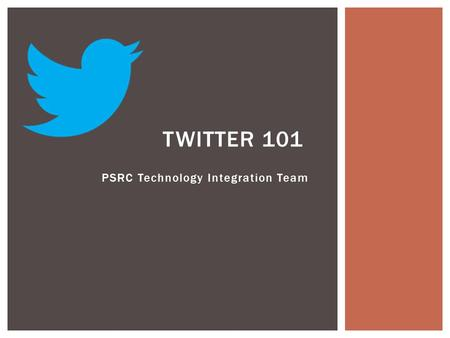 PSRC Technology Integration Team TWITTER 101.  Twitter is a social networking tool or microblog.  It is composed of short text, pictures, and URLs called.