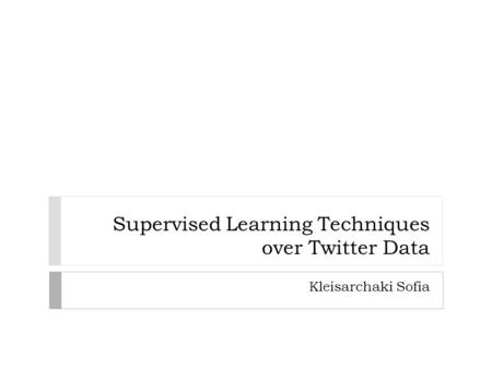 Supervised Learning Techniques over Twitter Data Kleisarchaki Sofia.
