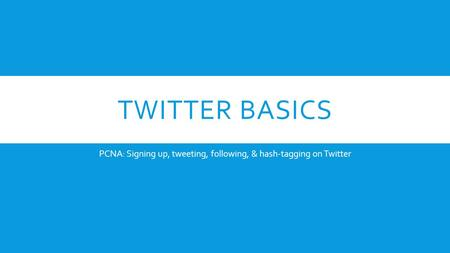 TWITTER BASICS PCNA: Signing up, tweeting, following, & hash-tagging on Twitter.