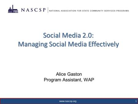 Www.nascsp.org 1 Social Media 2.0: Managing Social Media Effectively Alice Gaston Program Assistant, WAP.
