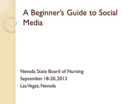 A Beginner's Guide to Social Media Nevada State Board of Nursing September 18-20, 2013 Las Vegas, Nevada.