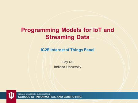 Programming Models for IoT and Streaming Data IC2E Internet of Things Panel Judy Qiu Indiana University.